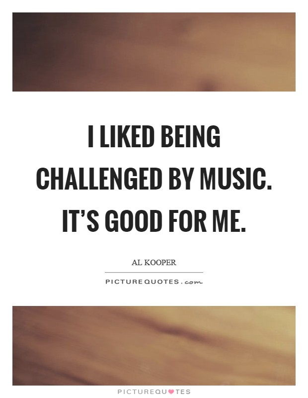 I liked being challenged by music. It's good for me Picture Quote #1