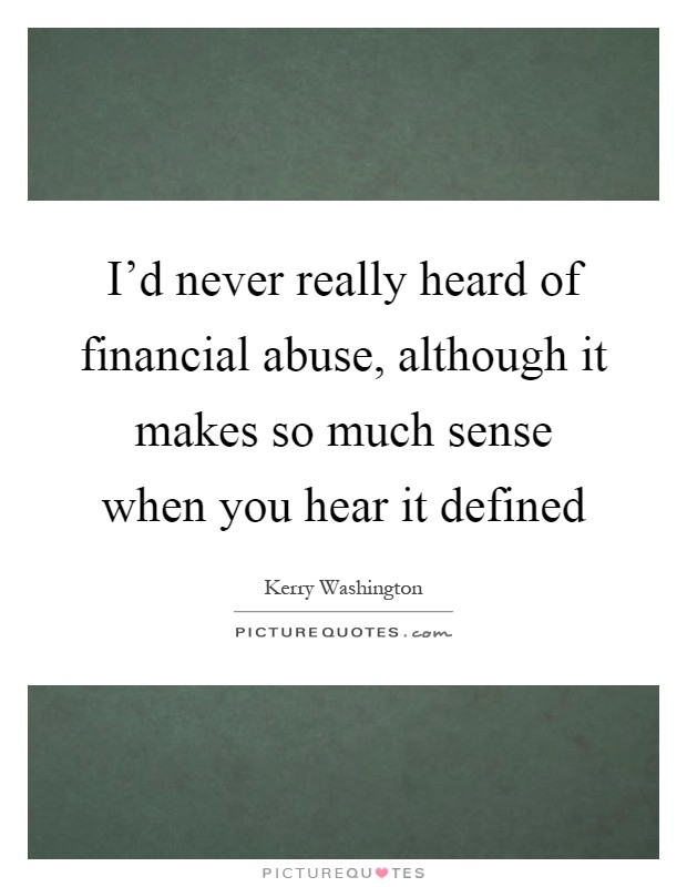 I'd never really heard of financial abuse, although it makes so much sense when you hear it defined Picture Quote #1