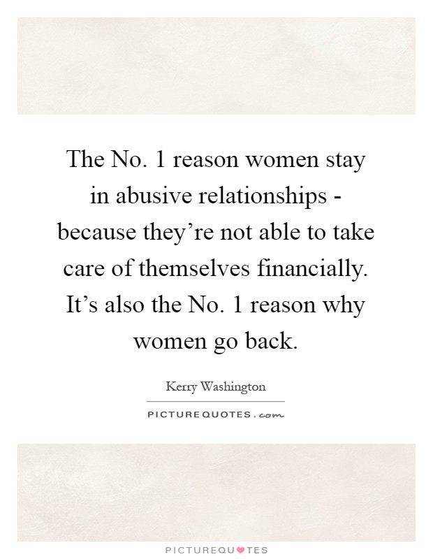 The No. 1 reason women stay in abusive relationships - because they're not able to take care of themselves financially. It's also the No. 1 reason why women go back Picture Quote #1