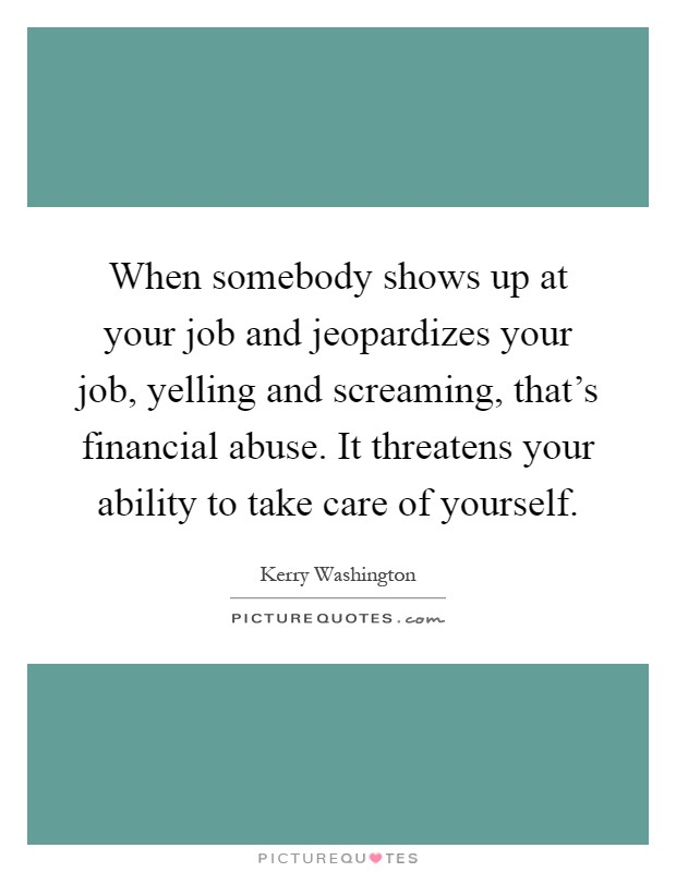 When somebody shows up at your job and jeopardizes your job, yelling and screaming, that's financial abuse. It threatens your ability to take care of yourself Picture Quote #1