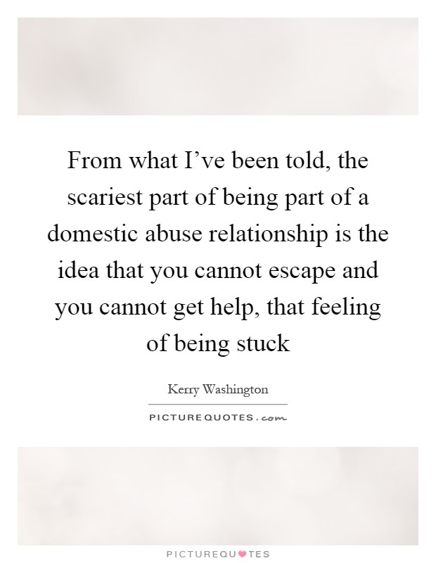 From what I've been told, the scariest part of being part of a domestic abuse relationship is the idea that you cannot escape and you cannot get help, that feeling of being stuck Picture Quote #1