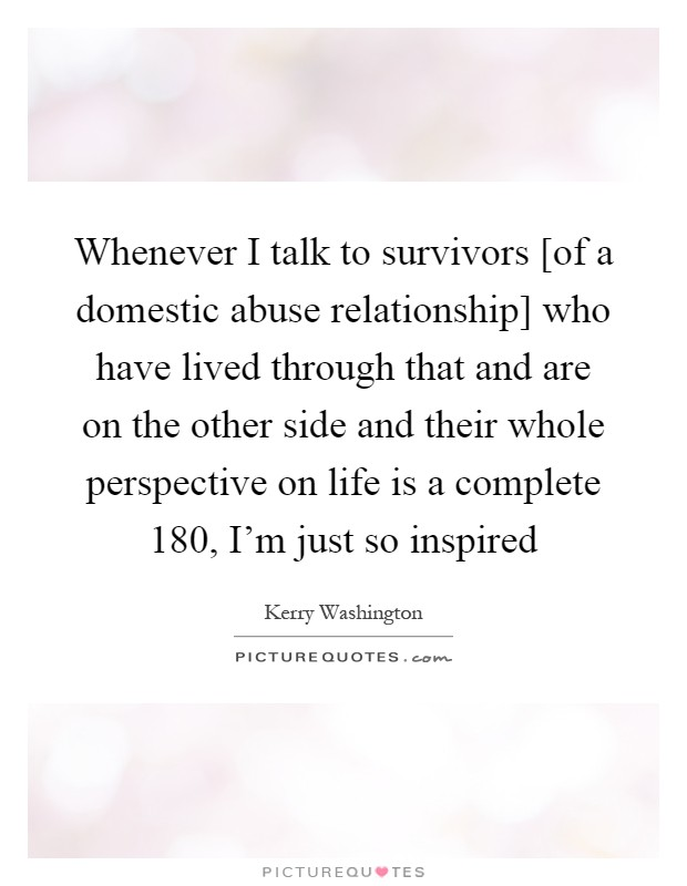 Whenever I talk to survivors [of a domestic abuse relationship] who have lived through that and are on the other side and their whole perspective on life is a complete 180, I'm just so inspired Picture Quote #1