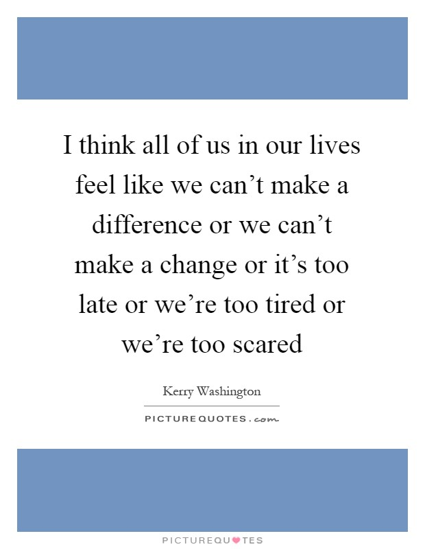 I think all of us in our lives feel like we can't make a difference or we can't make a change or it's too late or we're too tired or we're too scared Picture Quote #1