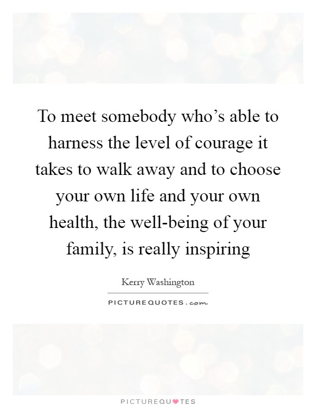 To meet somebody who's able to harness the level of courage it takes to walk away and to choose your own life and your own health, the well-being of your family, is really inspiring Picture Quote #1