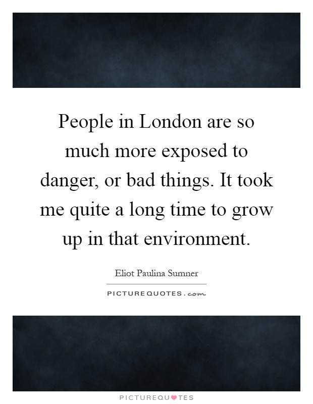 People in London are so much more exposed to danger, or bad things. It took me quite a long time to grow up in that environment Picture Quote #1