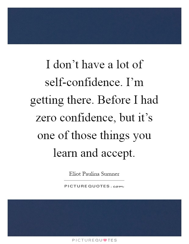 I don't have a lot of self-confidence. I'm getting there. Before I had zero confidence, but it's one of those things you learn and accept Picture Quote #1