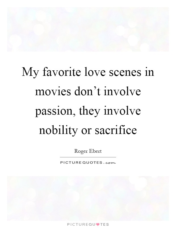 My favorite love scenes in movies don't involve passion, they involve nobility or sacrifice Picture Quote #1