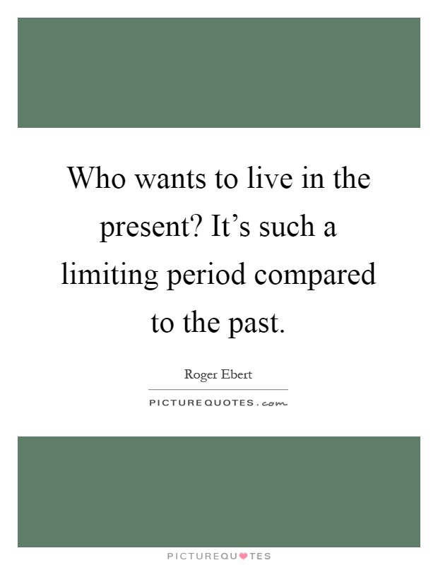 Who wants to live in the present? It's such a limiting period compared to the past Picture Quote #1