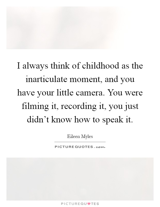 I always think of childhood as the inarticulate moment, and you have your little camera. You were filming it, recording it, you just didn't know how to speak it Picture Quote #1