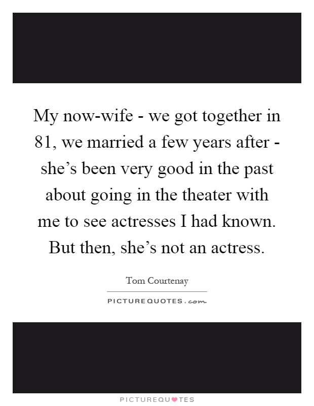My now-wife - we got together in  81, we married a few years after - she's been very good in the past about going in the theater with me to see actresses I had known. But then, she's not an actress Picture Quote #1
