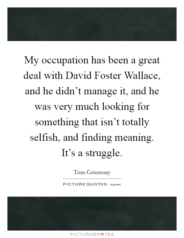 My occupation has been a great deal with David Foster Wallace, and he didn't manage it, and he was very much looking for something that isn't totally selfish, and finding meaning. It's a struggle Picture Quote #1