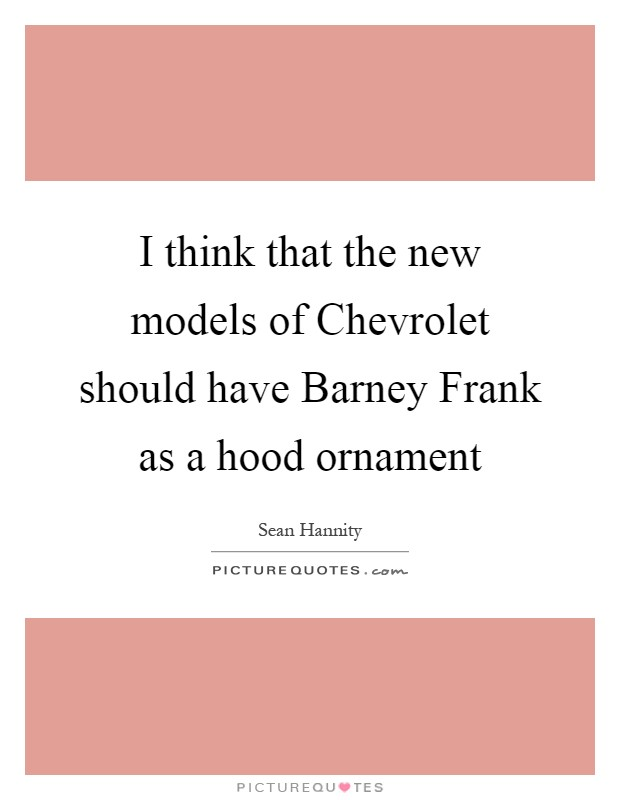 I think that the new models of Chevrolet should have Barney Frank as a hood ornament Picture Quote #1