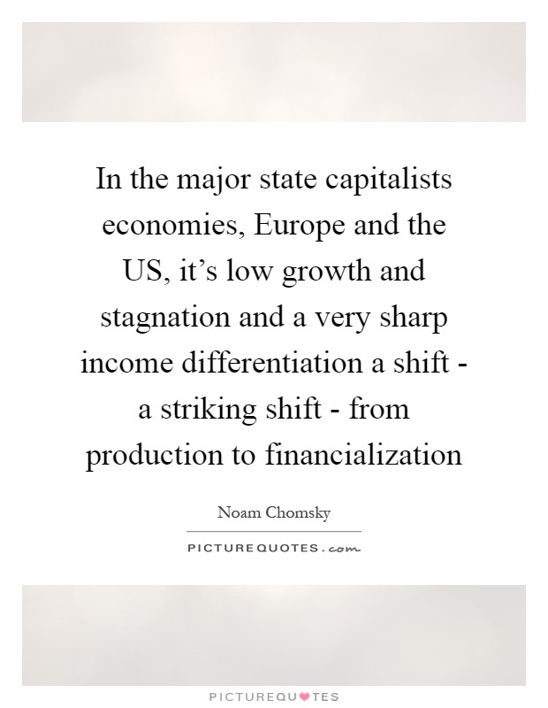 In the major state capitalists economies, Europe and the US, it's low growth and stagnation and a very sharp income differentiation a shift - a striking shift - from production to financialization Picture Quote #1