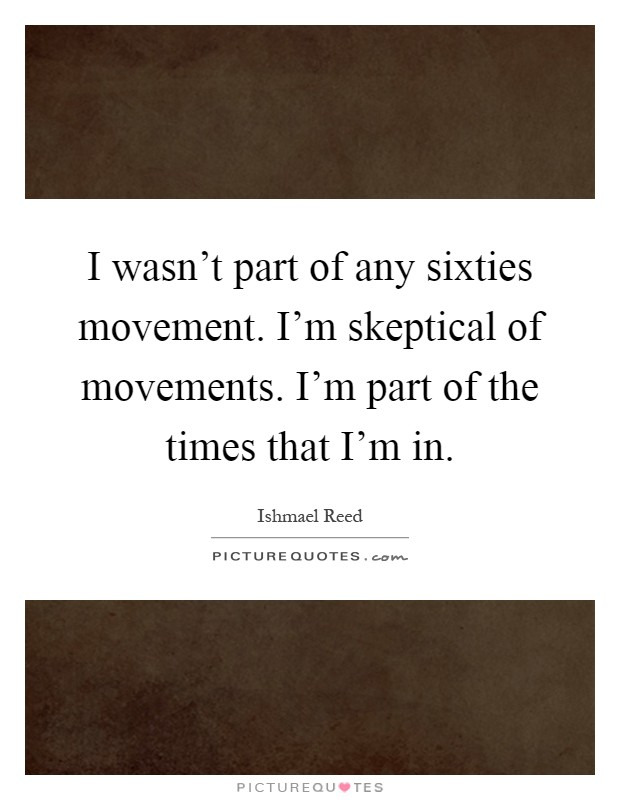 I wasn't part of any sixties movement. I'm skeptical of movements. I'm part of the times that I'm in Picture Quote #1