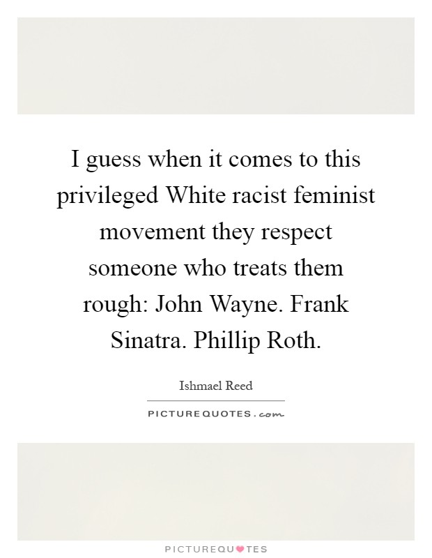 I guess when it comes to this privileged White racist feminist movement they respect someone who treats them rough: John Wayne. Frank Sinatra. Phillip Roth Picture Quote #1