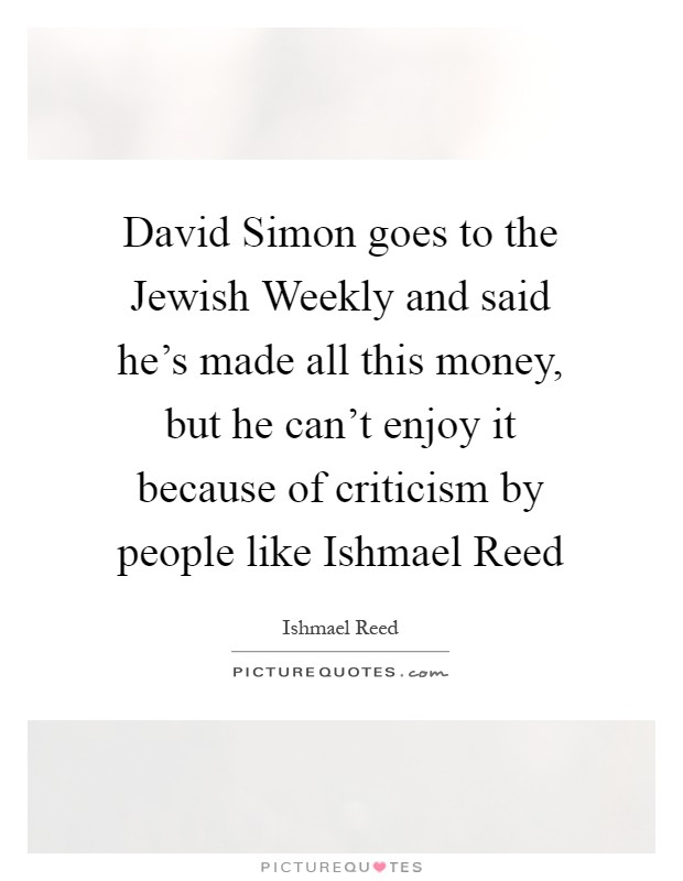 David Simon goes to the Jewish Weekly and said he's made all this money, but he can't enjoy it because of criticism by people like Ishmael Reed Picture Quote #1