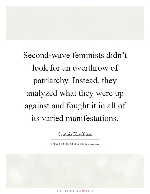 Second-wave feminists didn't look for an overthrow of patriarchy. Instead, they analyzed what they were up against and fought it in all of its varied manifestations Picture Quote #1