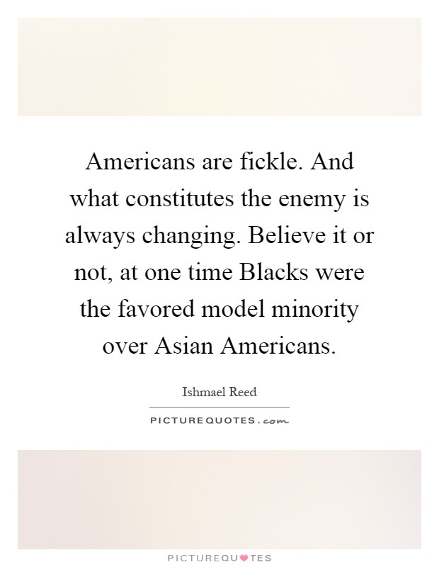 Americans are fickle. And what constitutes the enemy is always changing. Believe it or not, at one time Blacks were the favored model minority over Asian Americans Picture Quote #1
