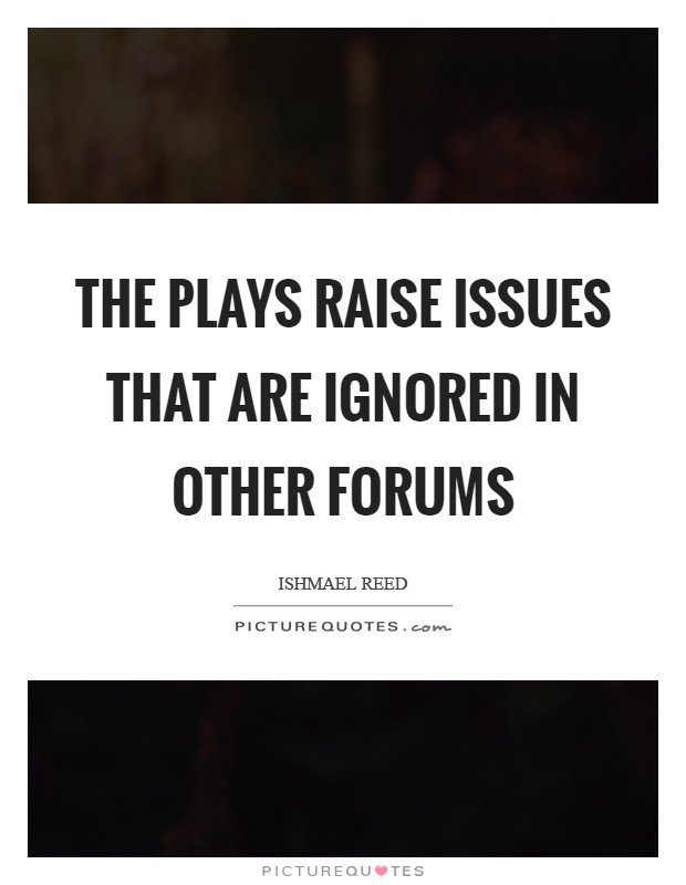 The plays raise issues that are ignored in other forums Picture Quote #1