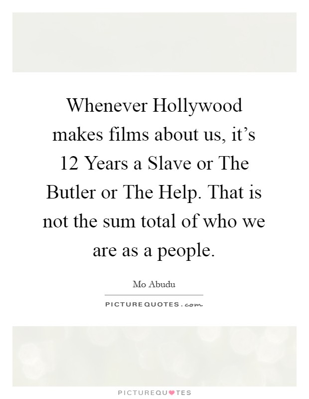 Whenever Hollywood makes films about us, it's 12 Years a Slave or The Butler or The Help. That is not the sum total of who we are as a people Picture Quote #1
