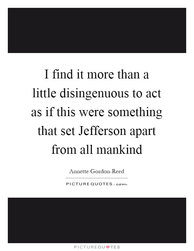 I find it more than a little disingenuous to act as if this were something that set Jefferson apart from all mankind Picture Quote #1