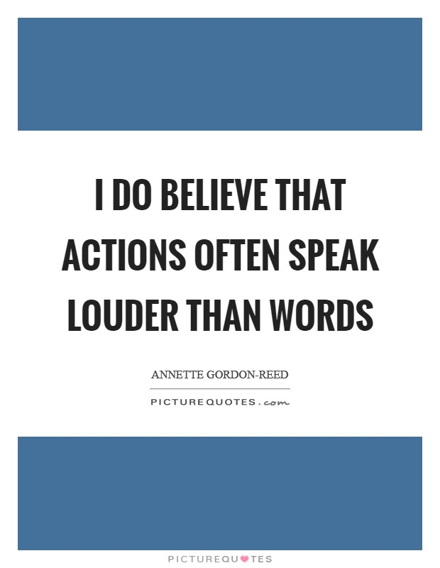 I do believe that actions often speak louder than words Picture Quote #1