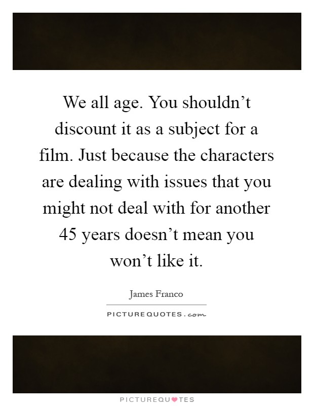 We all age. You shouldn't discount it as a subject for a film. Just because the characters are dealing with issues that you might not deal with for another 45 years doesn't mean you won't like it Picture Quote #1
