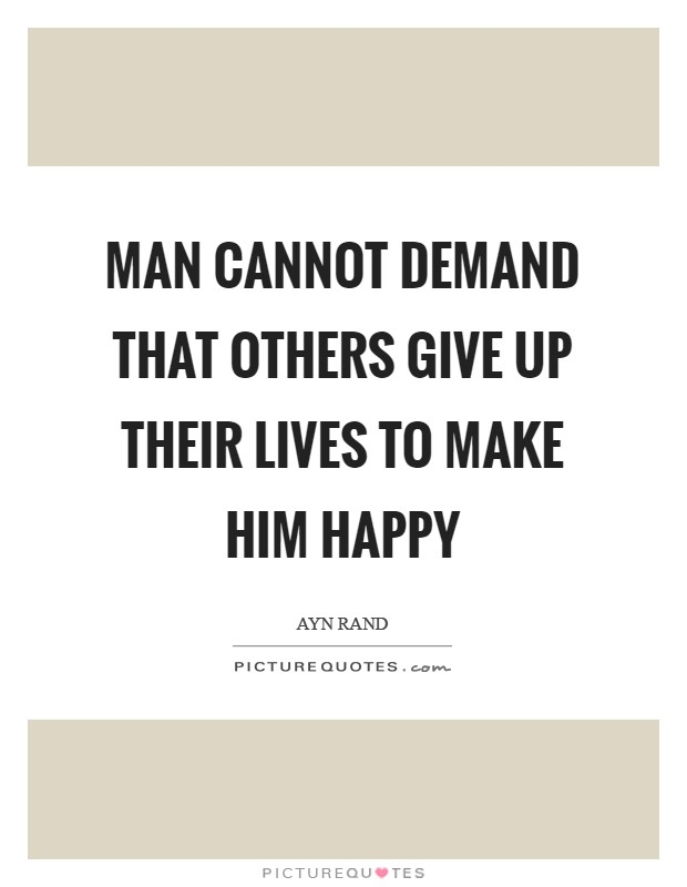 Man cannot demand that others give up their lives to make him happy Picture Quote #1