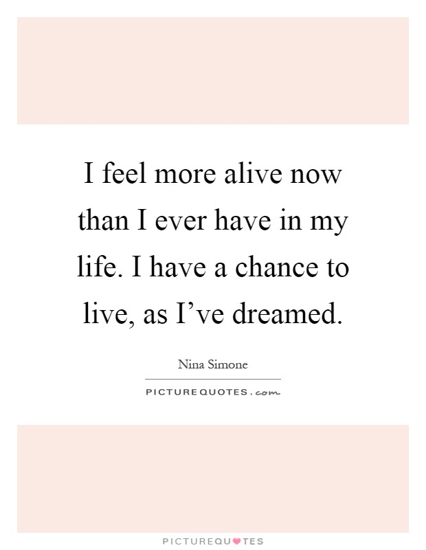 I feel more alive now than I ever have in my life. I have a chance to live, as I've dreamed Picture Quote #1