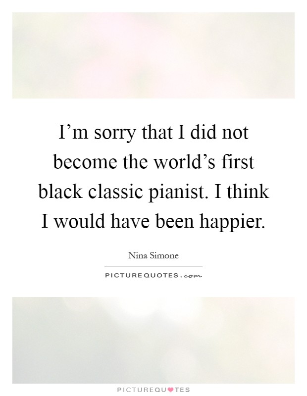 I'm sorry that I did not become the world's first black classic pianist. I think I would have been happier Picture Quote #1