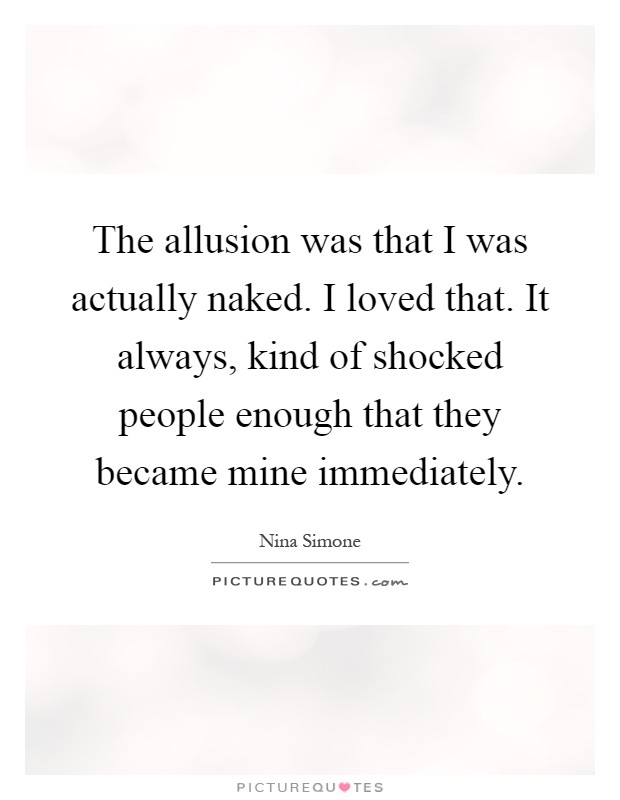 The allusion was that I was actually naked. I loved that. It always, kind of shocked people enough that they became mine immediately Picture Quote #1