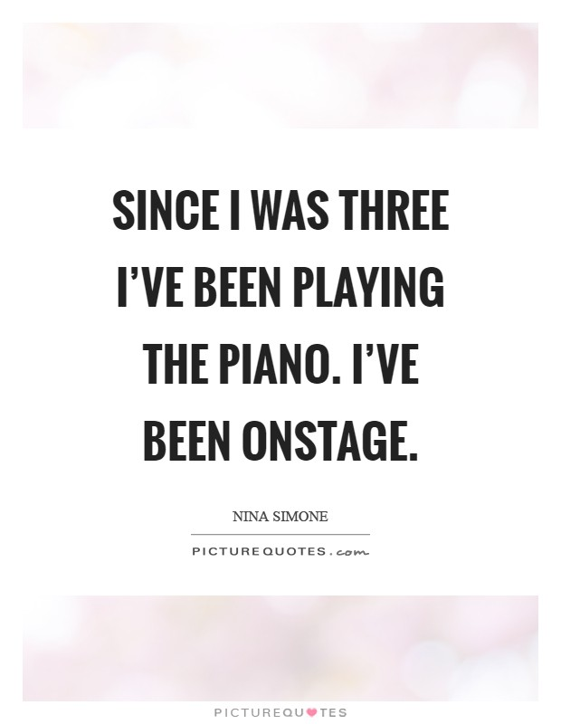 Since I was three I've been playing the piano. I've been onstage Picture Quote #1