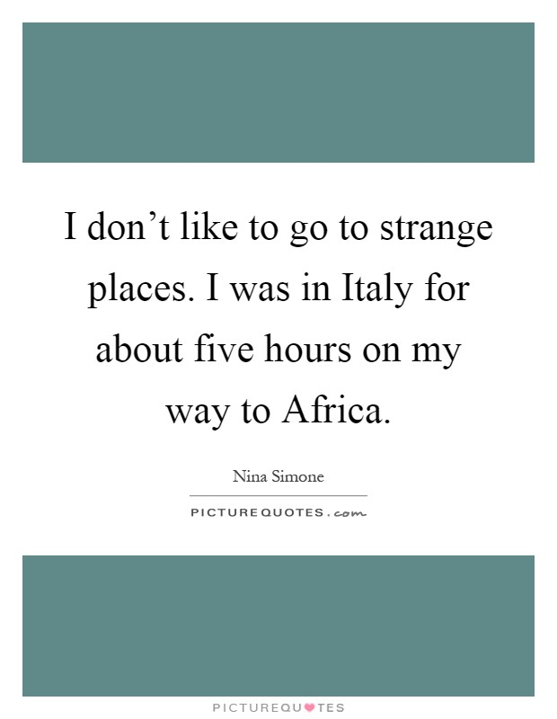 I don't like to go to strange places. I was in Italy for about five hours on my way to Africa Picture Quote #1