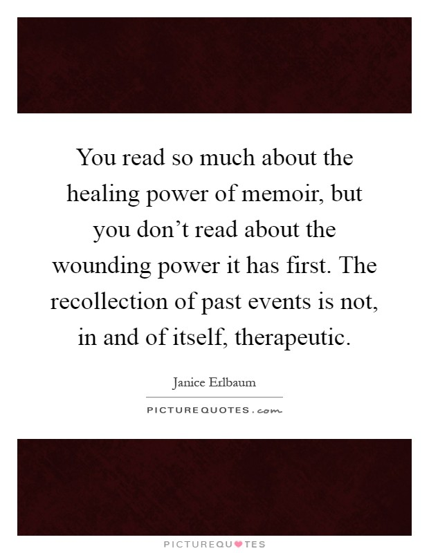 You read so much about the healing power of memoir, but you don't read about the wounding power it has first. The recollection of past events is not, in and of itself, therapeutic Picture Quote #1
