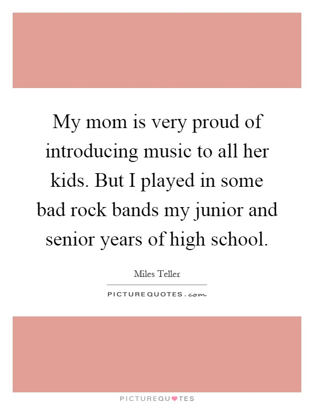 My mom is very proud of introducing music to all her kids. But I played in some bad rock bands my junior and senior years of high school Picture Quote #1