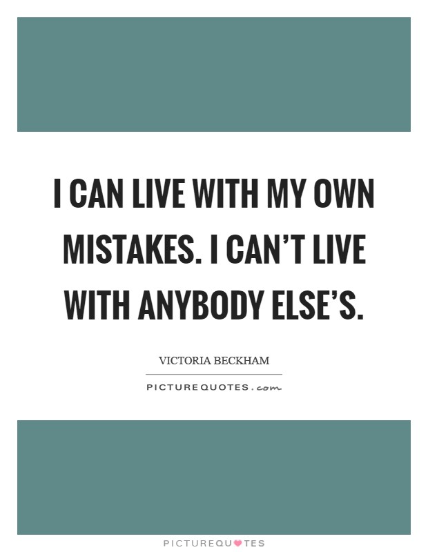 I can live with my own mistakes. I can't live with anybody else's Picture Quote #1