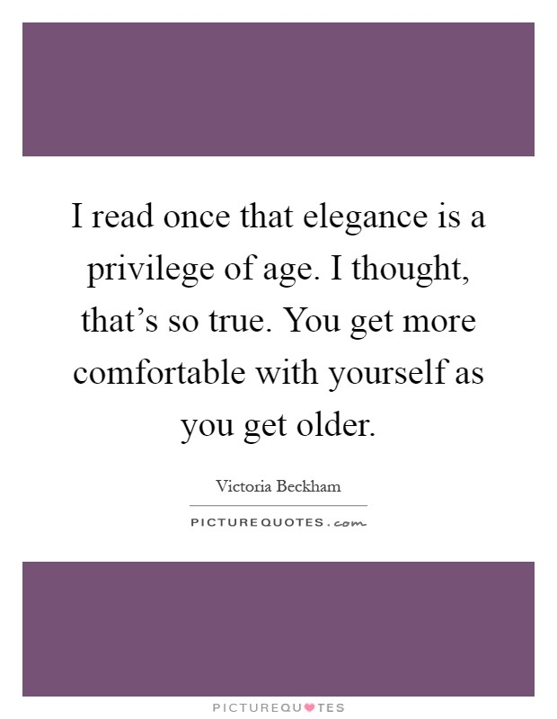 I read once that elegance is a privilege of age. I thought, that's so true. You get more comfortable with yourself as you get older Picture Quote #1