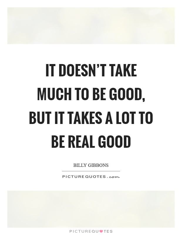 It doesn't take much to be good, but it takes a lot to be real good Picture Quote #1