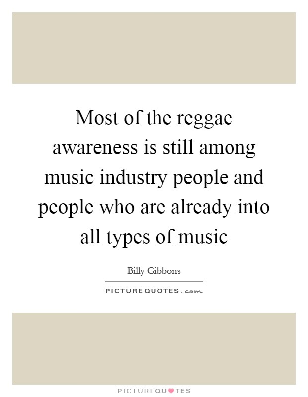 Most of the reggae awareness is still among music industry people and people who are already into all types of music Picture Quote #1