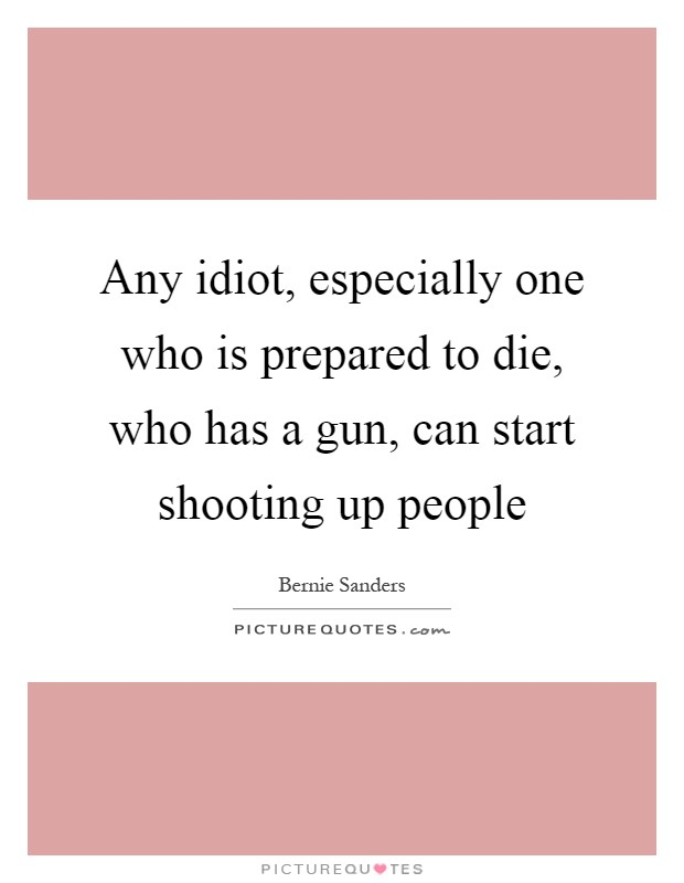Any idiot, especially one who is prepared to die, who has a gun, can start shooting up people Picture Quote #1