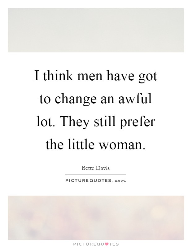 I think men have got to change an awful lot. They still prefer the little woman Picture Quote #1