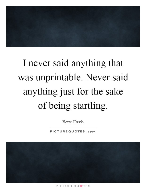 I never said anything that was unprintable. Never said anything just for the sake of being startling Picture Quote #1