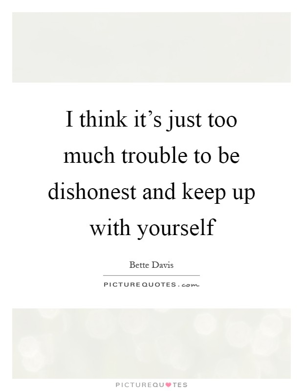 I think it's just too much trouble to be dishonest and keep up with yourself Picture Quote #1