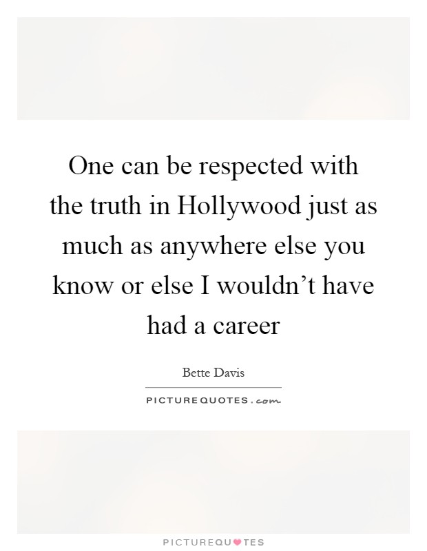 One can be respected with the truth in Hollywood just as much as anywhere else you know or else I wouldn't have had a career Picture Quote #1