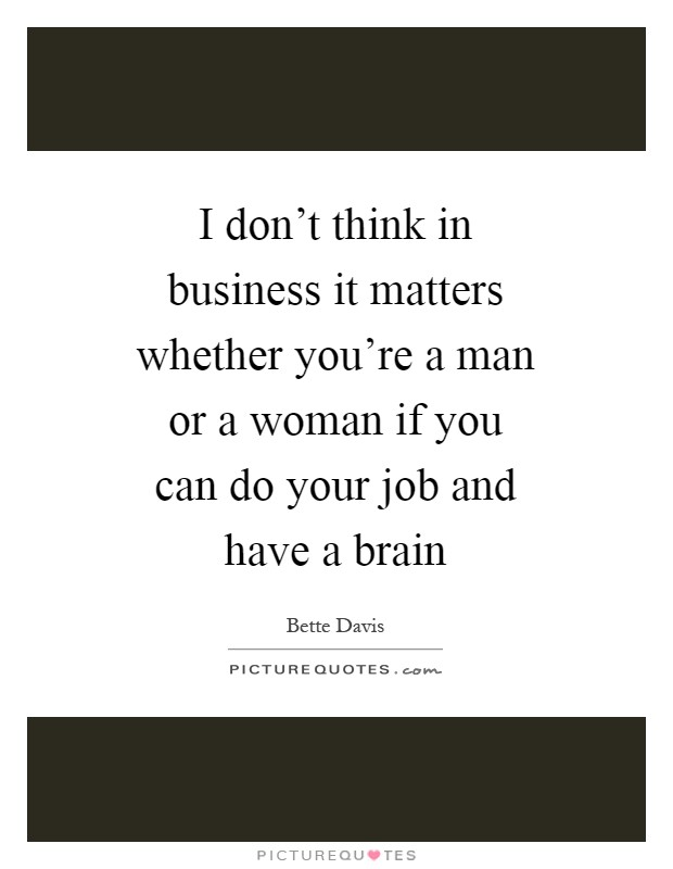 I don't think in business it matters whether you're a man or a woman if you can do your job and have a brain Picture Quote #1