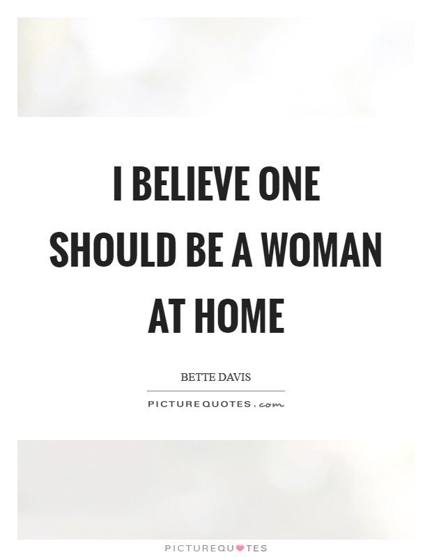 I believe one should be a woman at home Picture Quote #1