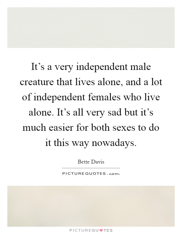 It's a very independent male creature that lives alone, and a lot of independent females who live alone. It's all very sad but it's much easier for both sexes to do it this way nowadays Picture Quote #1