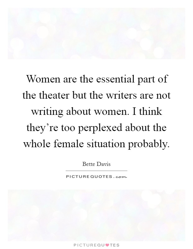 Women are the essential part of the theater but the writers are not writing about women. I think they're too perplexed about the whole female situation probably Picture Quote #1