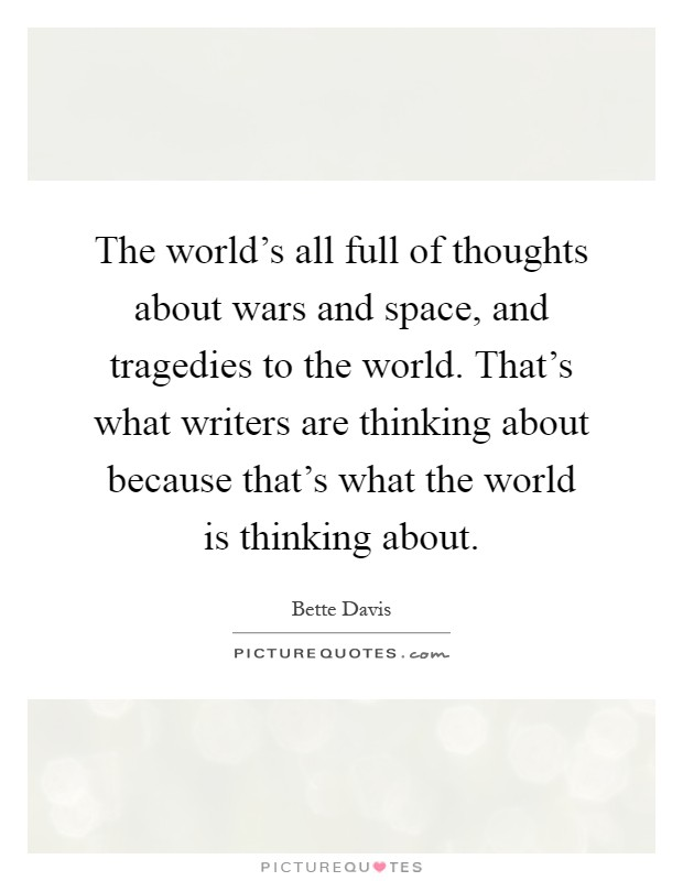 The world's all full of thoughts about wars and space, and tragedies to the world. That's what writers are thinking about because that's what the world is thinking about Picture Quote #1