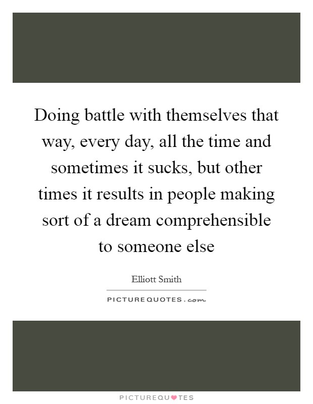 Doing battle with themselves that way, every day, all the time and sometimes it sucks, but other times it results in people making sort of a dream comprehensible to someone else Picture Quote #1